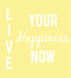 Live your happiness now