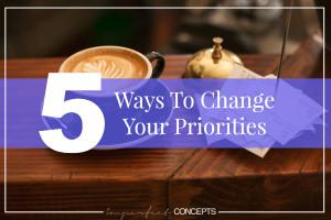 5 Ways To Change Your Priorities