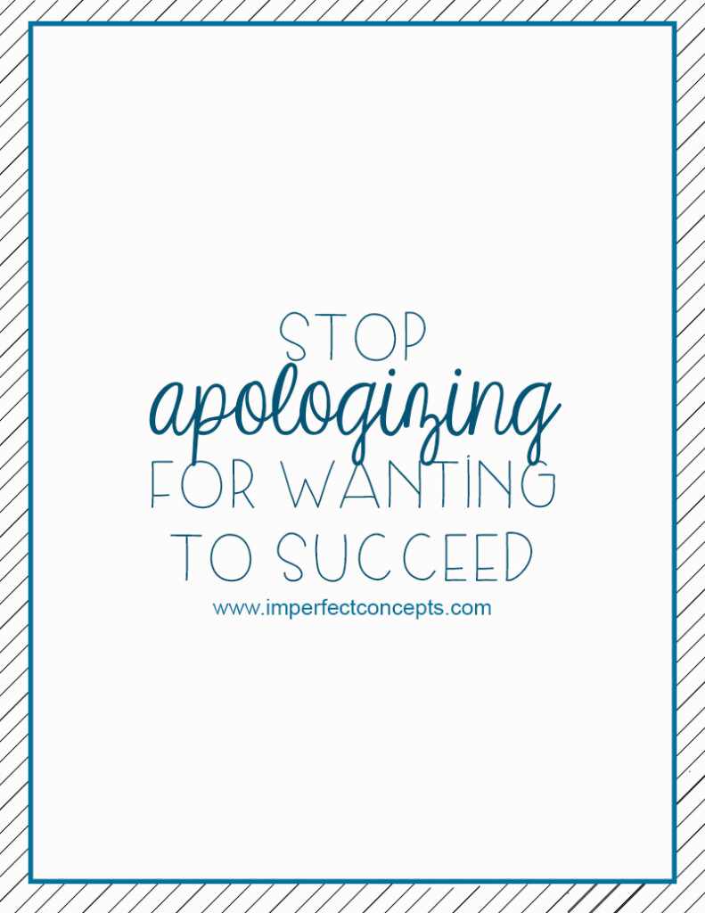 Stop Apologizing For Wanting To Succeed #imperfectconcepts