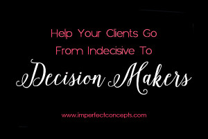Teaching your clients how to go from indecisive to decision makers.