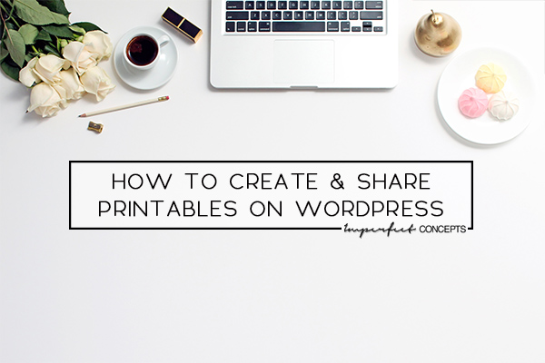Easy guide on how to create a printable to provide to your blogging audience. | Imperfect Concepts #Blogging #SmallBusiness #Wordpress