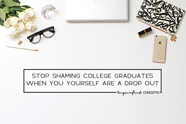 Why are college dropouts bullying those who choose to get their degrees. | Imperfect Concepts #blogging #smallbusiness #advice