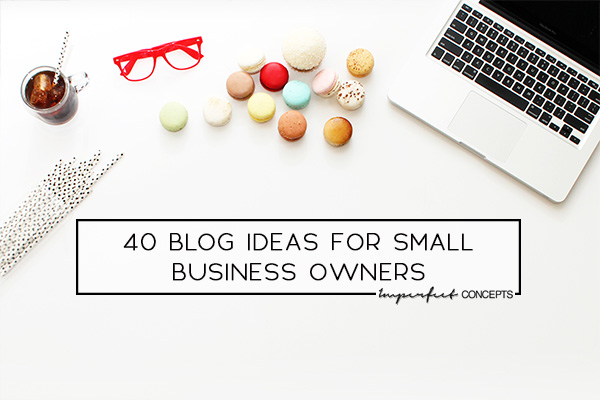 Sharing amazing blog ideas for small business owners to write about. | Imperfect Concepts #smallbusiness #entrepreneur #womeninbusiness #blogging
