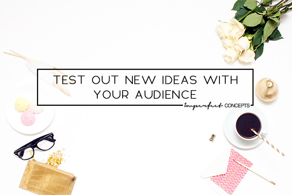 Learn how to test out new ideas with your audience. | Imperfect Concepts #smallbusiness #blogging #advice
